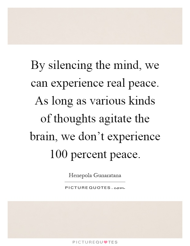 By silencing the mind, we can experience real peace. As long as various kinds of thoughts agitate the brain, we don't experience 100 percent peace Picture Quote #1