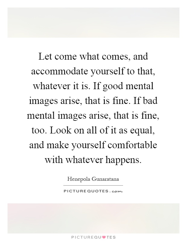 Let come what comes, and accommodate yourself to that, whatever it is. If good mental images arise, that is fine. If bad mental images arise, that is fine, too. Look on all of it as equal, and make yourself comfortable with whatever happens Picture Quote #1