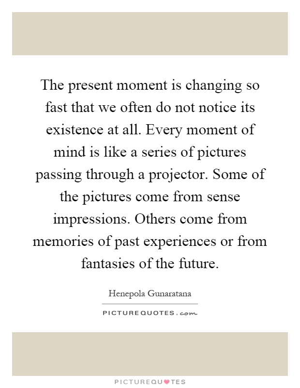 The present moment is changing so fast that we often do not notice its existence at all. Every moment of mind is like a series of pictures passing through a projector. Some of the pictures come from sense impressions. Others come from memories of past experiences or from fantasies of the future Picture Quote #1