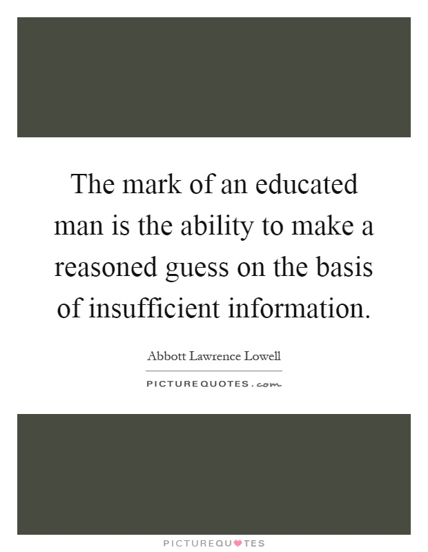 The mark of an educated man is the ability to make a reasoned guess on the basis of insufficient information Picture Quote #1