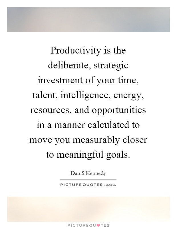 Productivity is the deliberate, strategic investment of your time, talent, intelligence, energy, resources, and opportunities in a manner calculated to move you measurably closer to meaningful goals Picture Quote #1