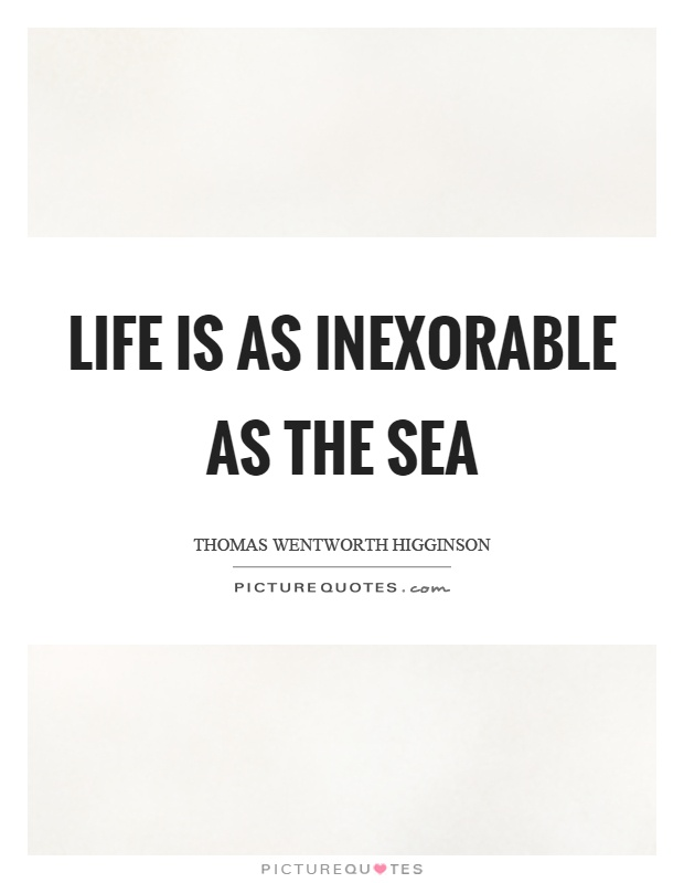 Life is as inexorable as the sea Picture Quote #1