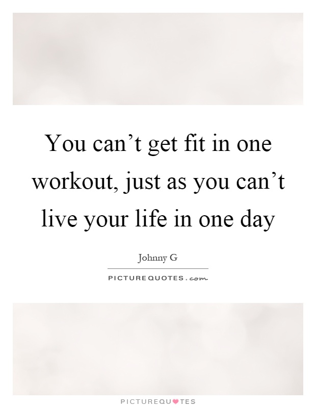 Just Live Your Life Quotes: You Can't Get Fit In One Workout, Just As You Can't Live