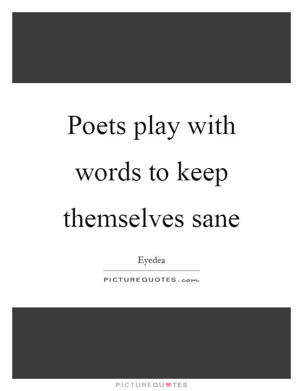 Poets play with words to keep themselves sane Picture Quote #1