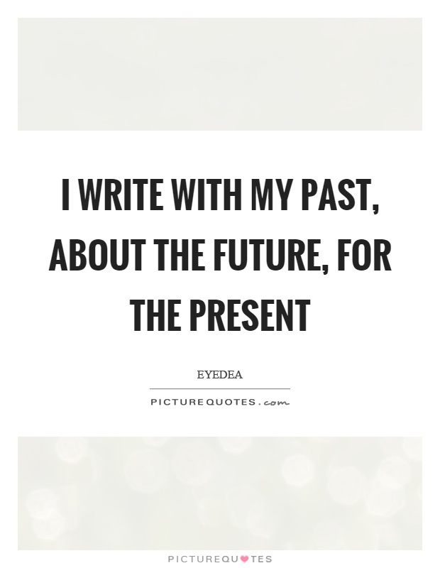 I write with my past, about the future, for the present Picture Quote #1
