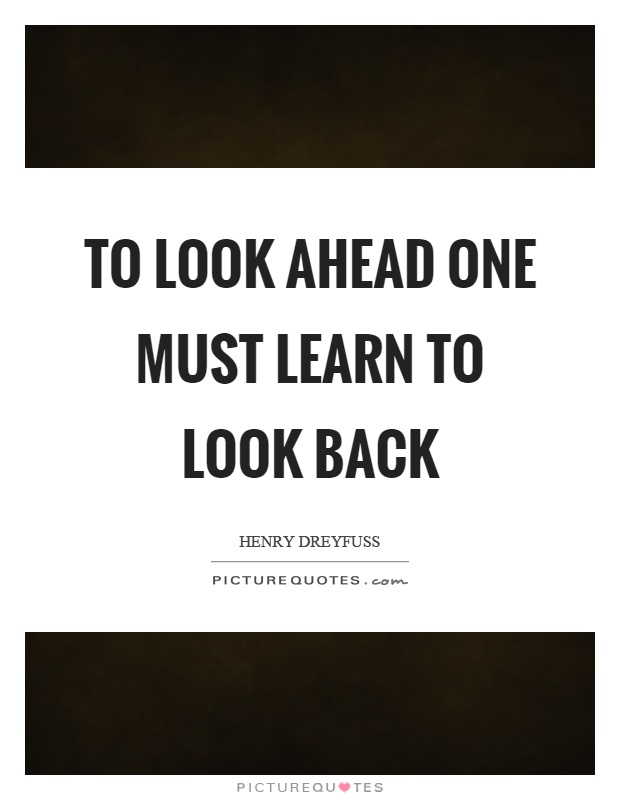To look ahead one must learn to look back Picture Quote #1