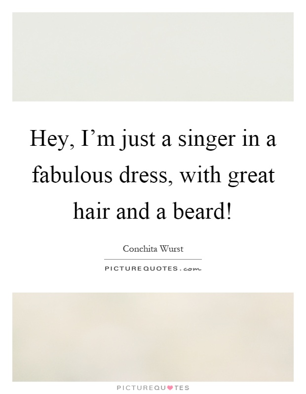 Hey, I'm just a singer in a fabulous dress, with great hair and a beard! Picture Quote #1