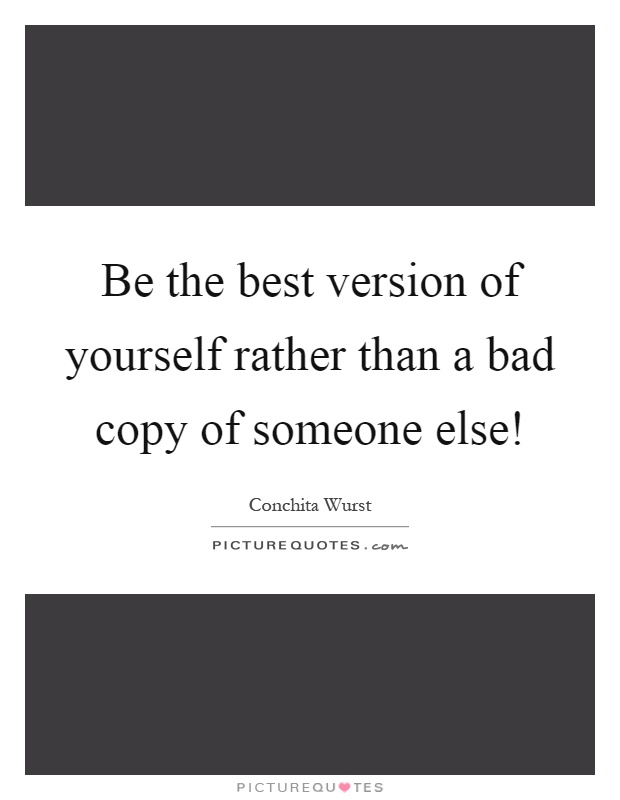 Be the best version of yourself rather than a bad copy of someone else! Picture Quote #1