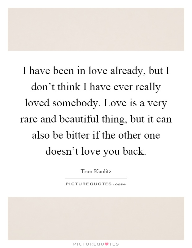 I have been in love already, but I don't think I have ever really loved somebody. Love is a very rare and beautiful thing, but it can also be bitter if the other one doesn't love you back Picture Quote #1