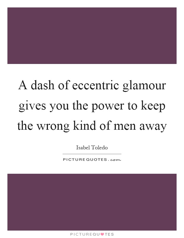 A dash of eccentric glamour gives you the power to keep the wrong kind of men away Picture Quote #1