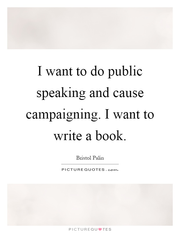 I want to do public speaking and cause campaigning. I want to write a book Picture Quote #1