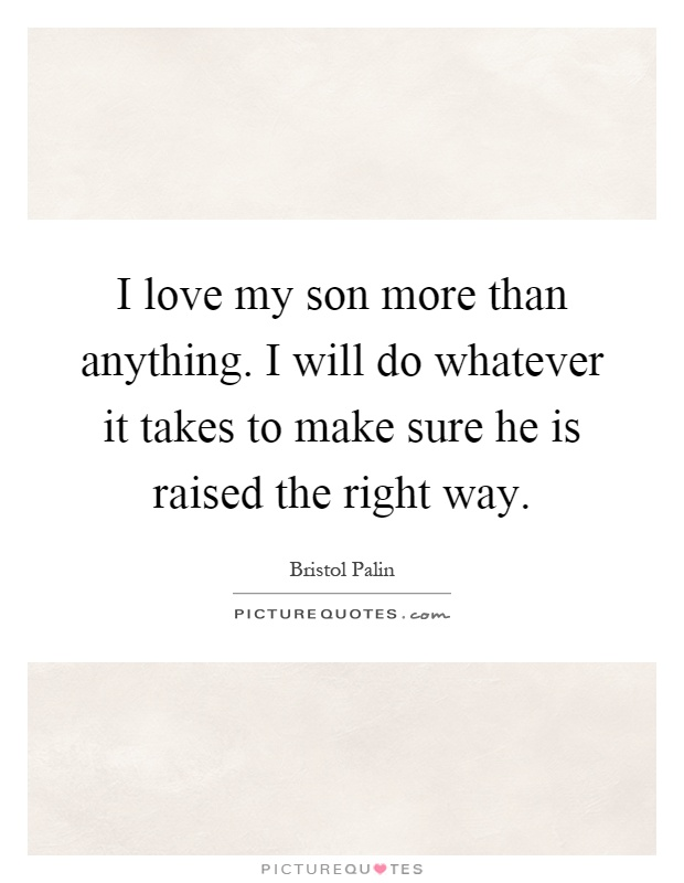 I love my son more than anything. I will do whatever it takes to make sure he is raised the right way Picture Quote #1