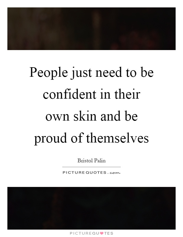 People just need to be confident in their own skin and be proud of themselves Picture Quote #1