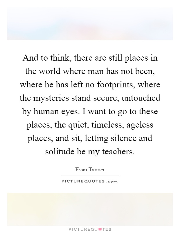 And to think, there are still places in the world where man has not been, where he has left no footprints, where the mysteries stand secure, untouched by human eyes. I want to go to these places, the quiet, timeless, ageless places, and sit, letting silence and solitude be my teachers Picture Quote #1