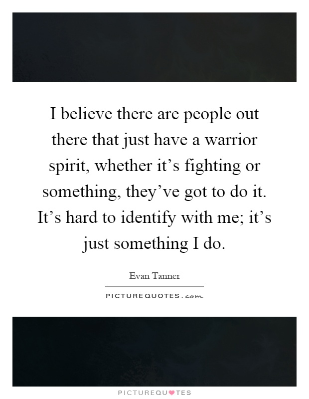 I believe there are people out there that just have a warrior spirit, whether it's fighting or something, they've got to do it. It's hard to identify with me; it's just something I do Picture Quote #1