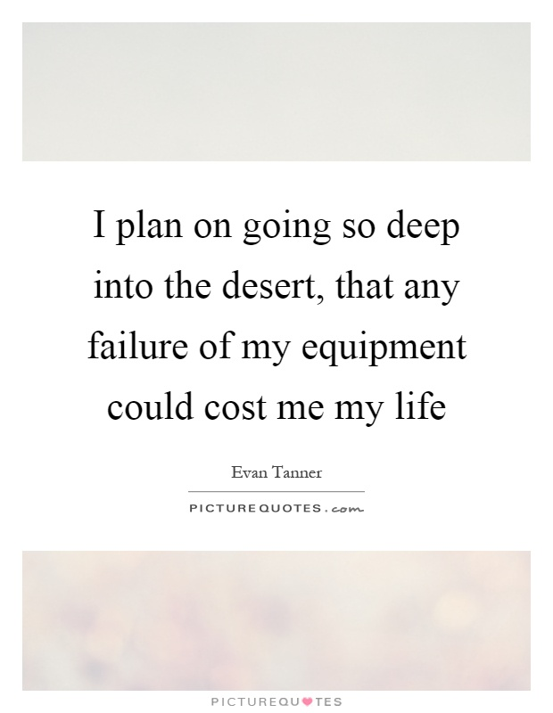 I plan on going so deep into the desert, that any failure of my equipment could cost me my life Picture Quote #1
