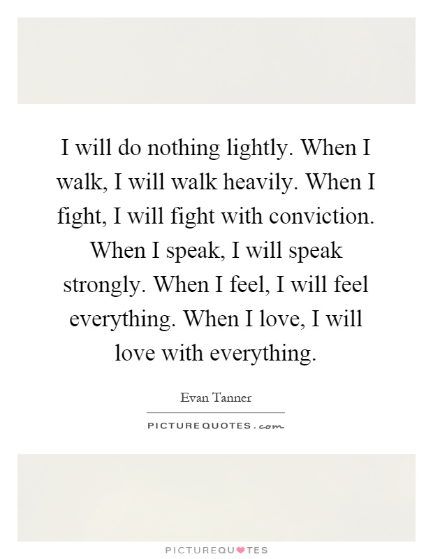 I will do nothing lightly. When I walk, I will walk ...