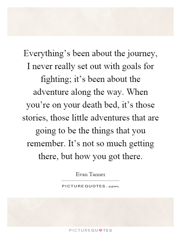 Everything's been about the journey, I never really set out with goals for fighting; it's been about the adventure along the way. When you're on your death bed, it's those stories, those little adventures that are going to be the things that you remember. It's not so much getting there, but how you got there Picture Quote #1