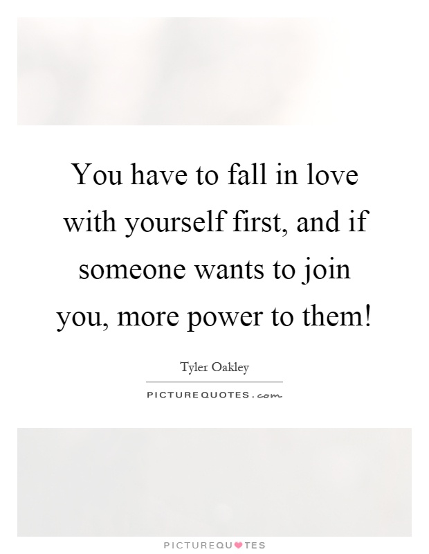 You have to fall in love with yourself first, and if someone wants to join you, more power to them! Picture Quote #1
