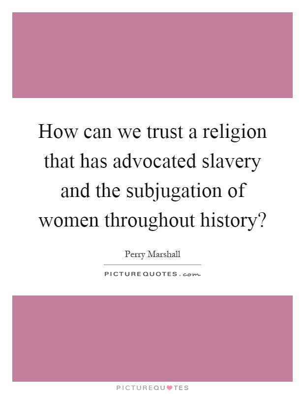 How can we trust a religion that has advocated slavery and the subjugation of women throughout history? Picture Quote #1