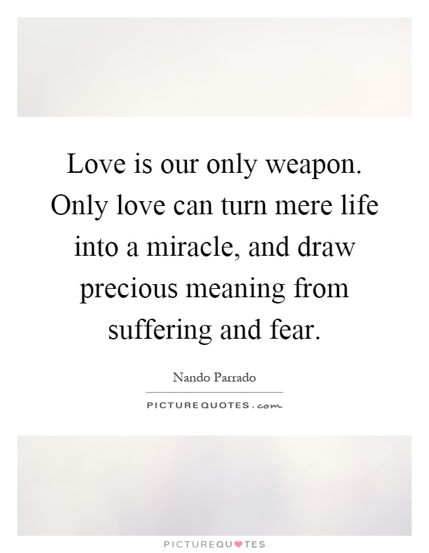 Love is our only weapon. Only love can turn mere life into a miracle, and draw precious meaning from suffering and fear Picture Quote #1