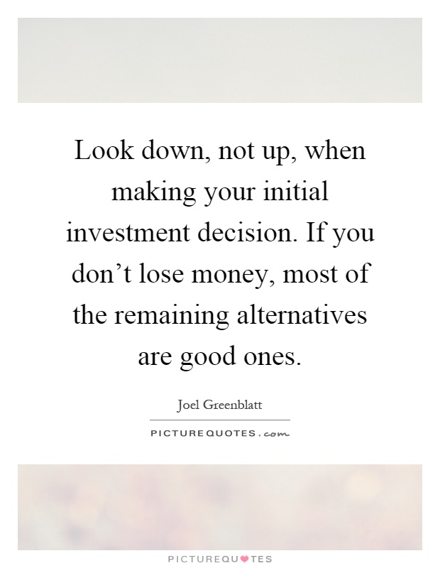 Look down, not up, when making your initial investment decision. If you don't lose money, most of the remaining alternatives are good ones Picture Quote #1