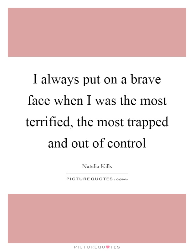 I always put on a brave face when I was the most terrified, the most trapped and out of control Picture Quote #1