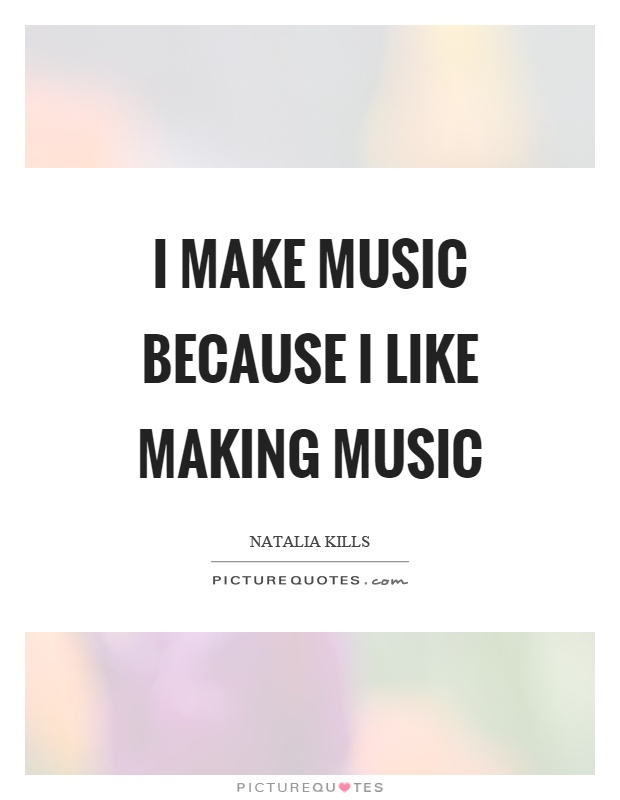 6b43237f20606 I make music because I like making music Picture Quote  1