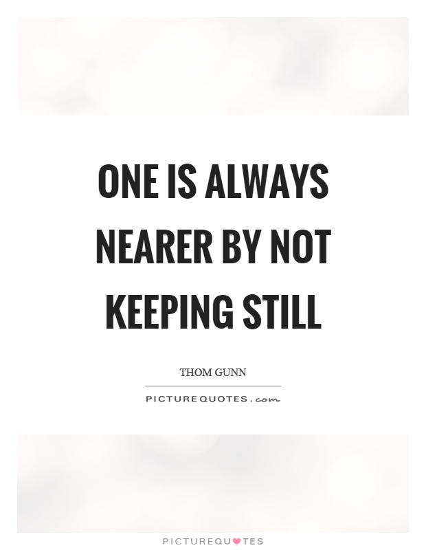 One is always nearer by not keeping still Picture Quote #1