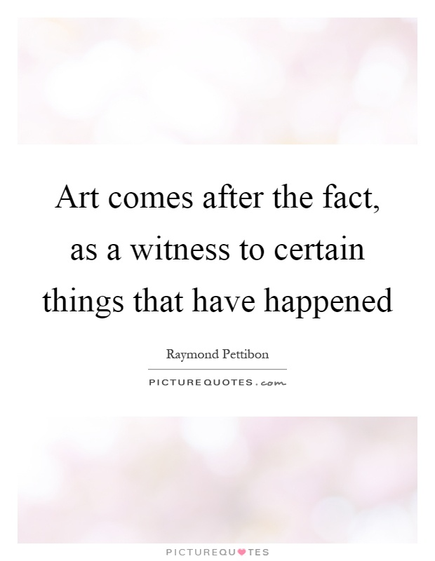 Art comes after the fact, as a witness to certain things that have happened Picture Quote #1