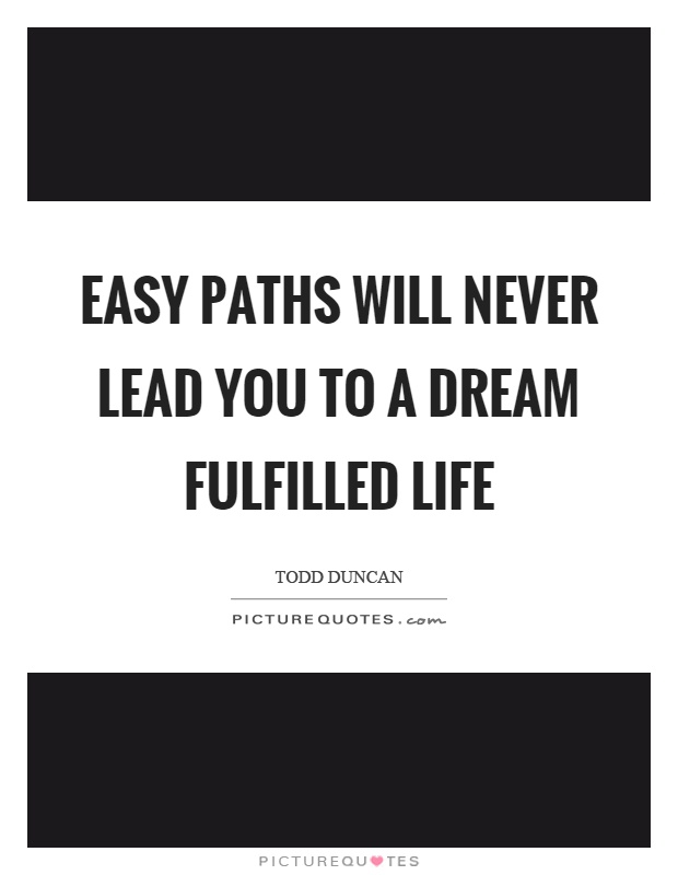 Easy paths will never lead you to a dream fulfilled life Picture Quote #1