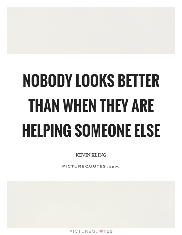Nobody looks better than when they are helping someone else Picture Quote #1