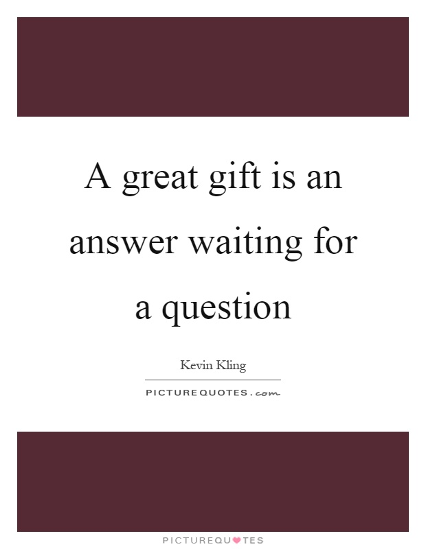 A great gift is an answer waiting for a question Picture Quote #1