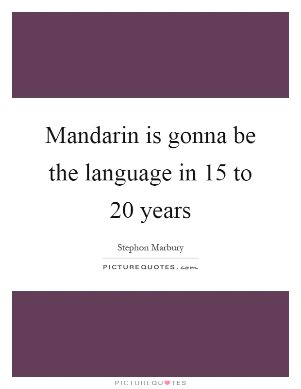 Mandarin is gonna be the language in 15 to 20 years Picture Quote #1