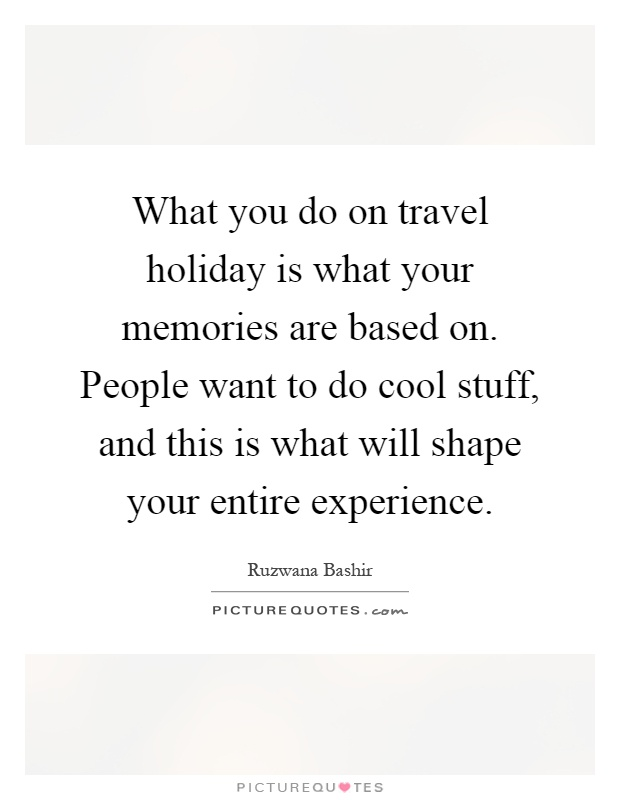 What you do on travel holiday is what your memories are based on. People want to do cool stuff, and this is what will shape your entire experience Picture Quote #1