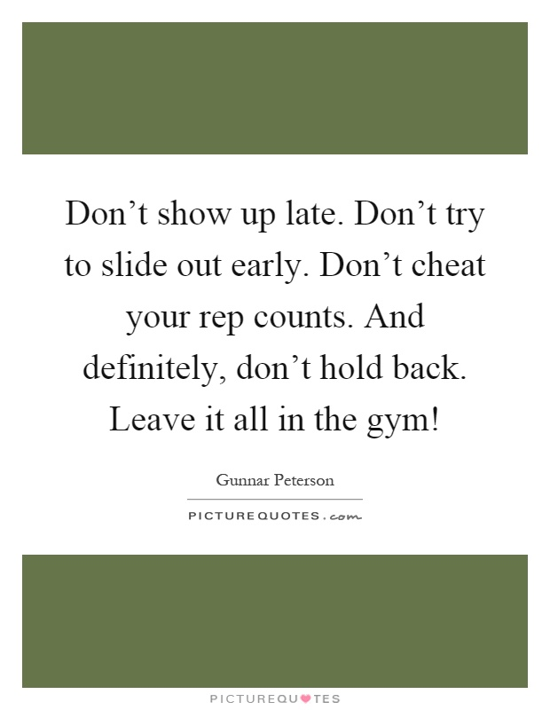 Don't show up late. Don't try to slide out early. Don't cheat your rep counts. And definitely, don't hold back. Leave it all in the gym! Picture Quote #1