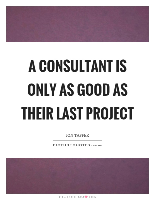 A Consultant Is Only As Good As Their Last Project  Picture Quotes