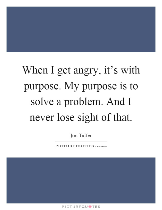 When I get angry, it's with purpose. My purpose is to solve a problem. And I never lose sight of that Picture Quote #1