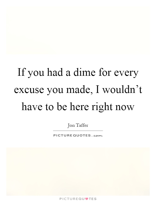 If you had a dime for every excuse you made, I wouldn't have to be here right now Picture Quote #1