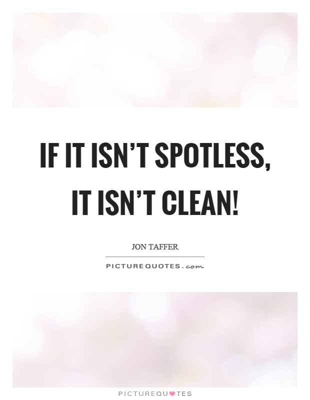 If it isn't spotless, it isn't clean! Picture Quote #1