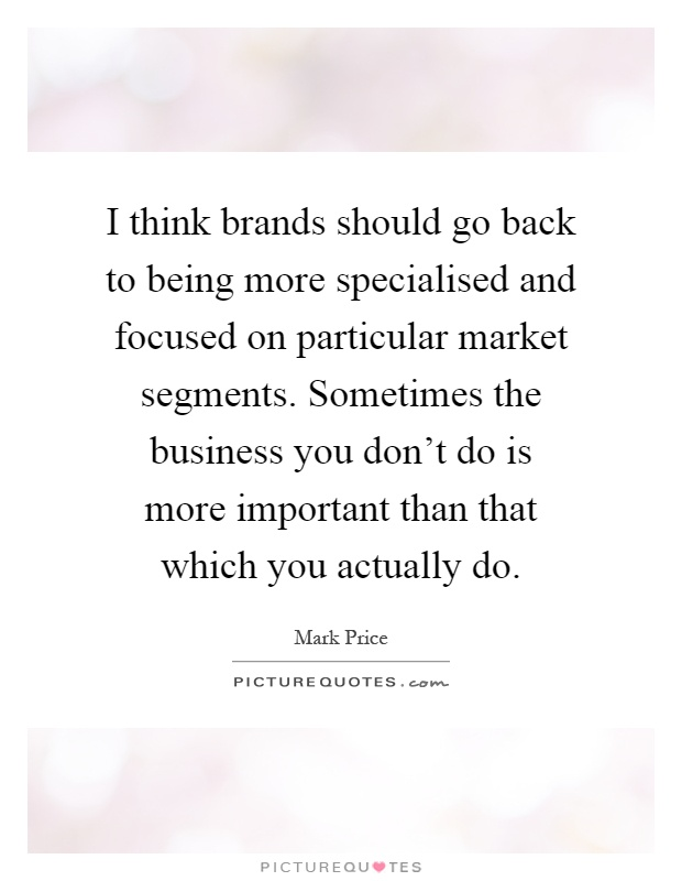 I think brands should go back to being more specialised and focused on particular market segments. Sometimes the business you don't do is more important than that which you actually do Picture Quote #1