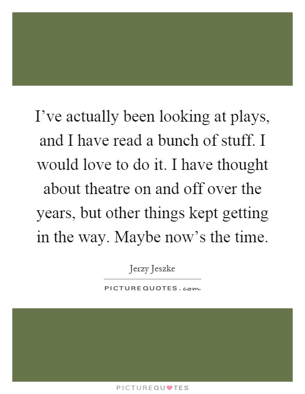 I've actually been looking at plays, and I have read a bunch of stuff. I would love to do it. I have thought about theatre on and off over the years, but other things kept getting in the way. Maybe now's the time Picture Quote #1