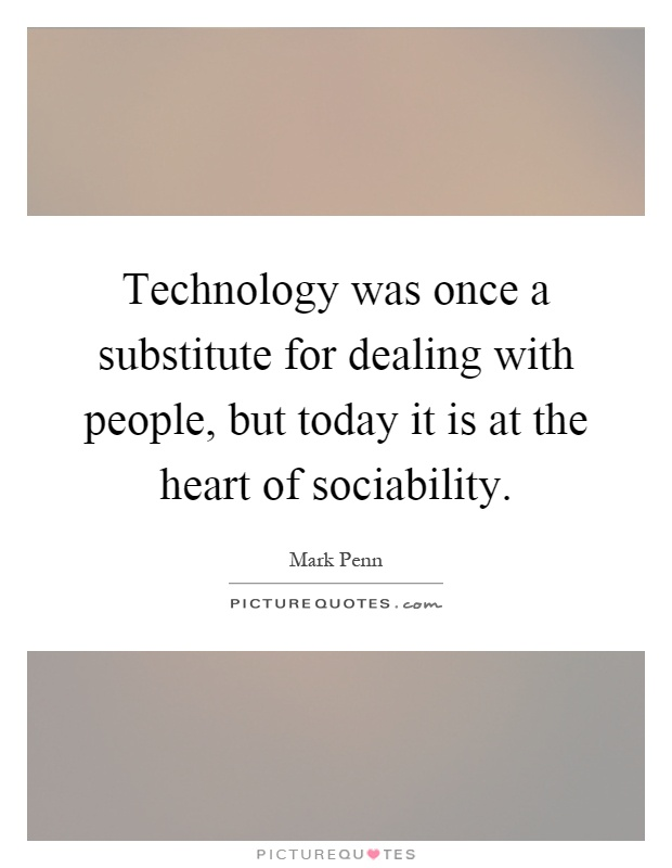 Technology was once a substitute for dealing with people, but today it is at the heart of sociability Picture Quote #1