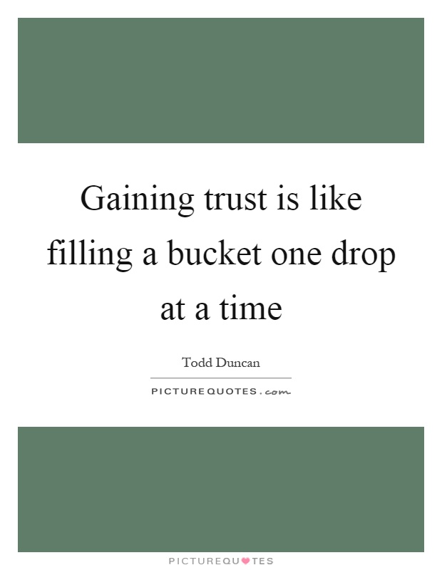 Gaining trust is like filling a bucket one drop at a time Picture Quote #1