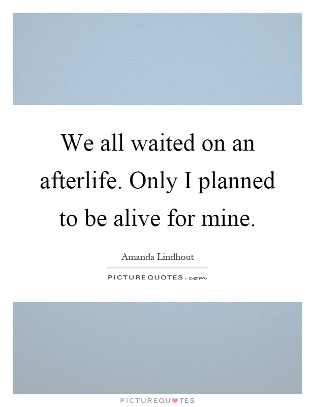 We all waited on an afterlife. Only I planned to be alive for mine Picture Quote #1
