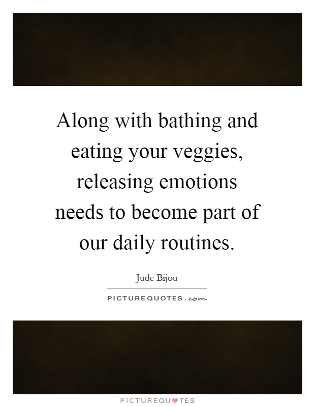 Along with bathing and eating your veggies, releasing emotions needs to become part of our daily routines Picture Quote #1