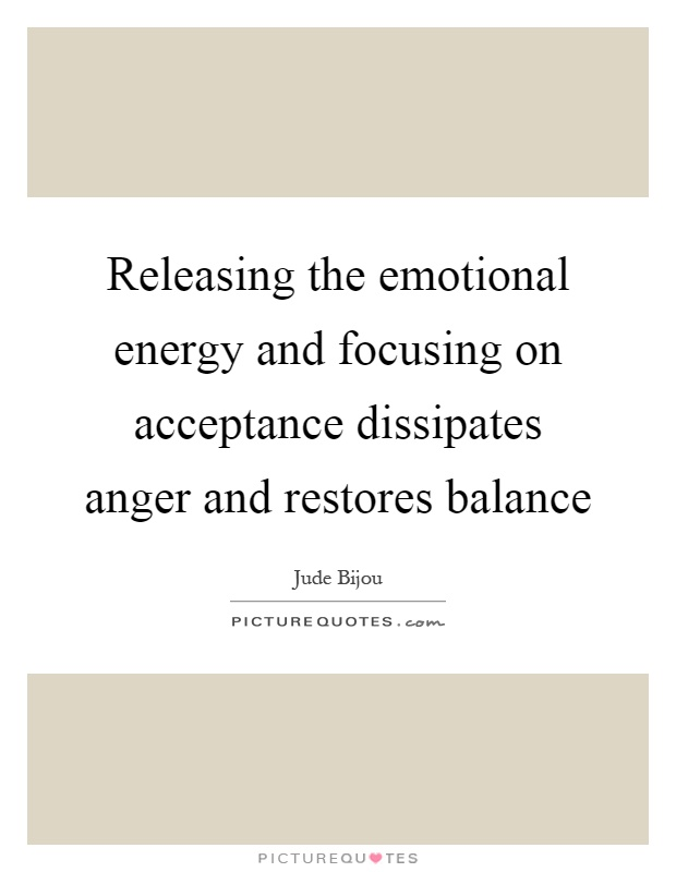 Releasing the emotional energy and focusing on acceptance dissipates anger and restores balance Picture Quote #1