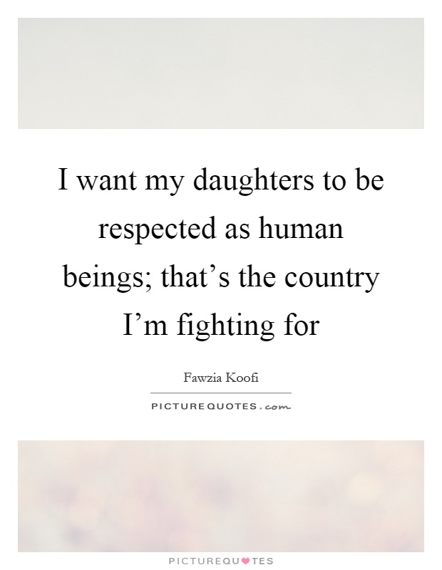 I want my daughters to be respected as human beings; that's the country I'm fighting for Picture Quote #1