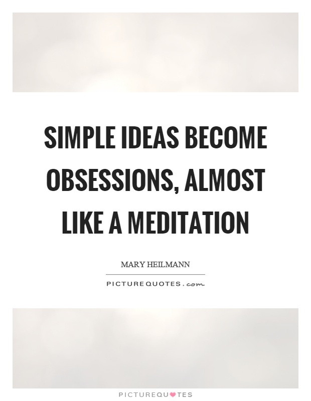 Simple ideas become obsessions, almost like a meditation Picture Quote #1