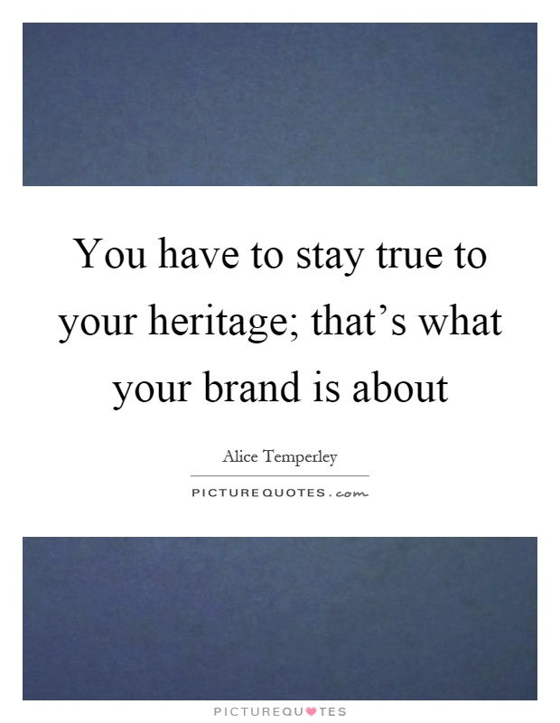 You have to stay true to your heritage; that's what your brand is about Picture Quote #1